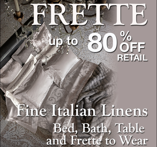 FRETTE Fine Italian Linens Sale · March 3 to 7, 2013 · Up to 80% Off Retail!